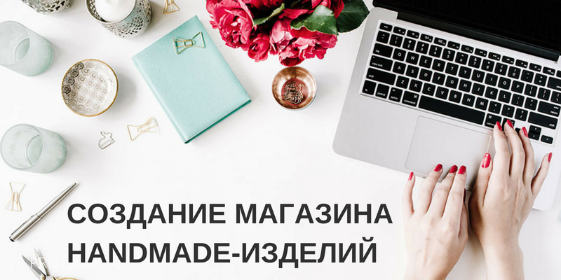 Создание и продвижение магазина handmade-изделий